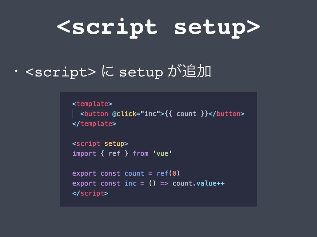<script setup> • <script> ʹ setup ͕Ճ
