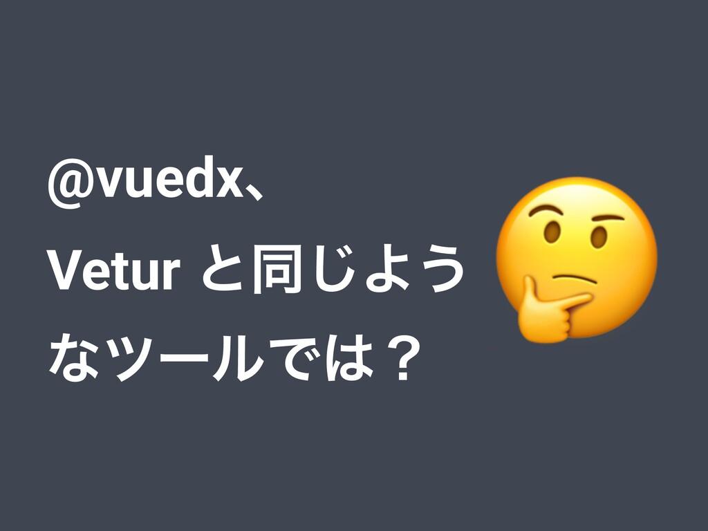 @vuedxɺ Vetur ͱಉ͡Α͏ ͳπʔϧͰʁ