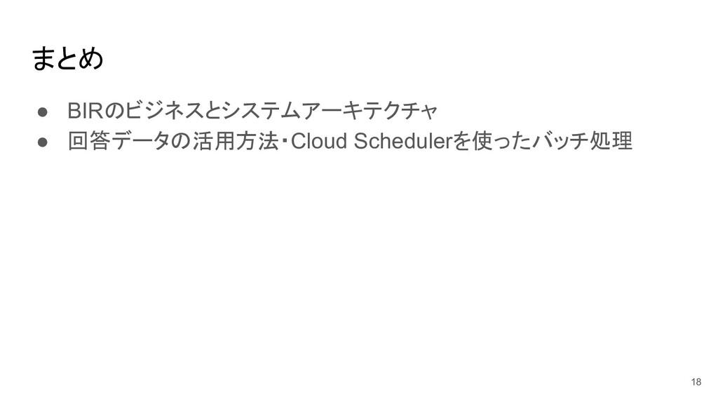 まとめ ● BIRのビジネスとシステムアーキテクチャ ● 回答データの活用方法・Cloud S...