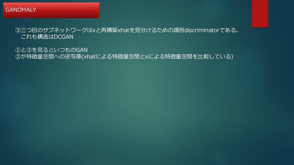 ③三つ目のサブネットワークはxと再構築xhatを見分けるための識別discriminatorで...
