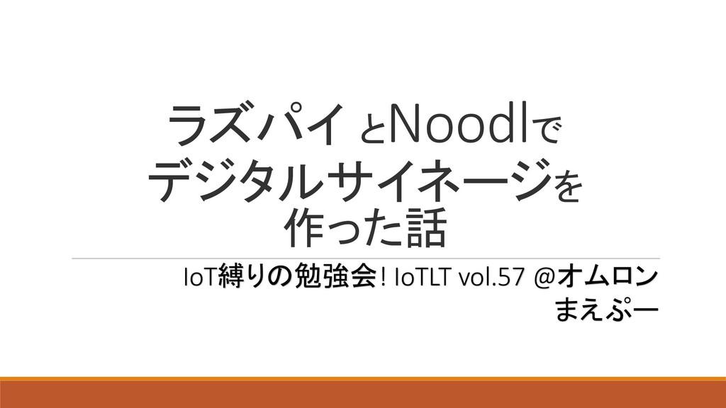 ラズパイ とNoodlで デジタルサイネージを 作った話 IoT縛りの勉強会! IoTLT v...