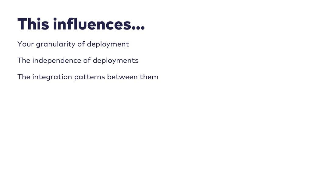 This influences… Your granularity of deployment...