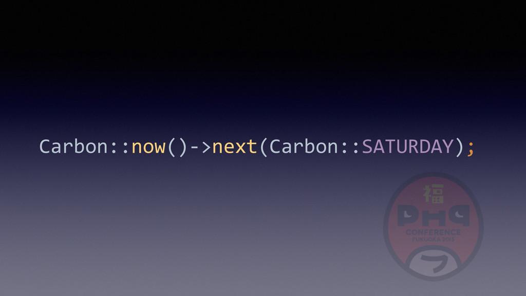 Carbon::now()-‐>next(Carbon::SATURDAY);