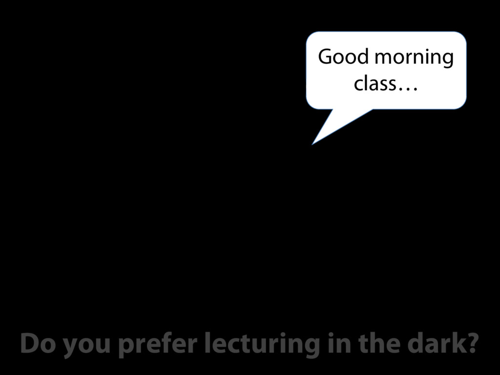 Good morning class… Do you prefer lecturing in ...
