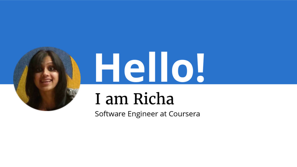 Hello! I am Richa Software Engineer at Coursera