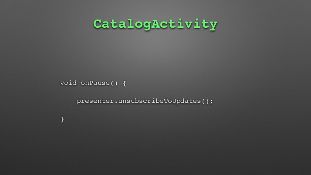 CatalogActivity void onPause() { presenter.unsu...