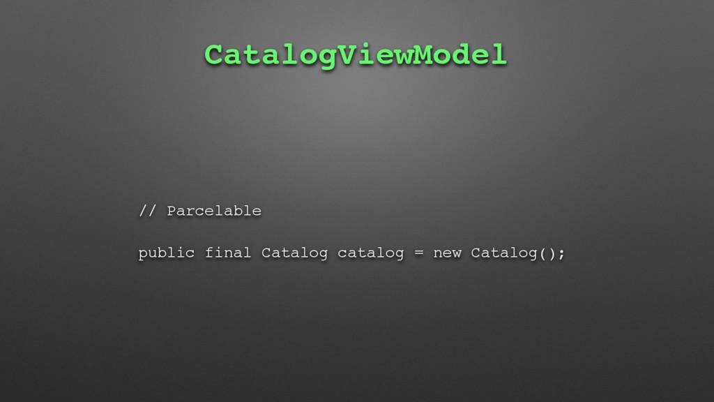 CatalogViewModel // Parcelable public final Cat...