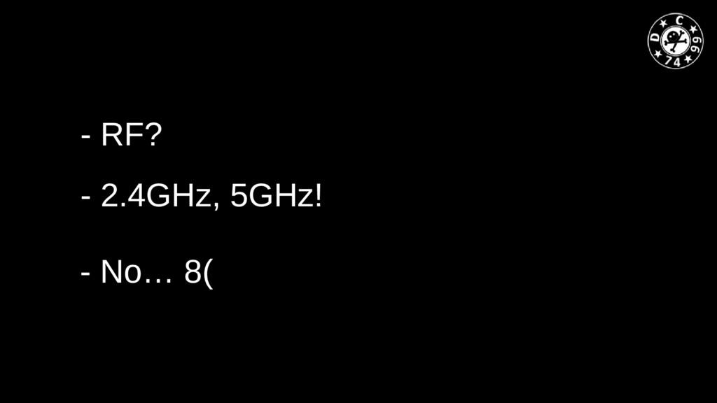 - RF? - No… 8( - 2.4GHz, 5GHz!