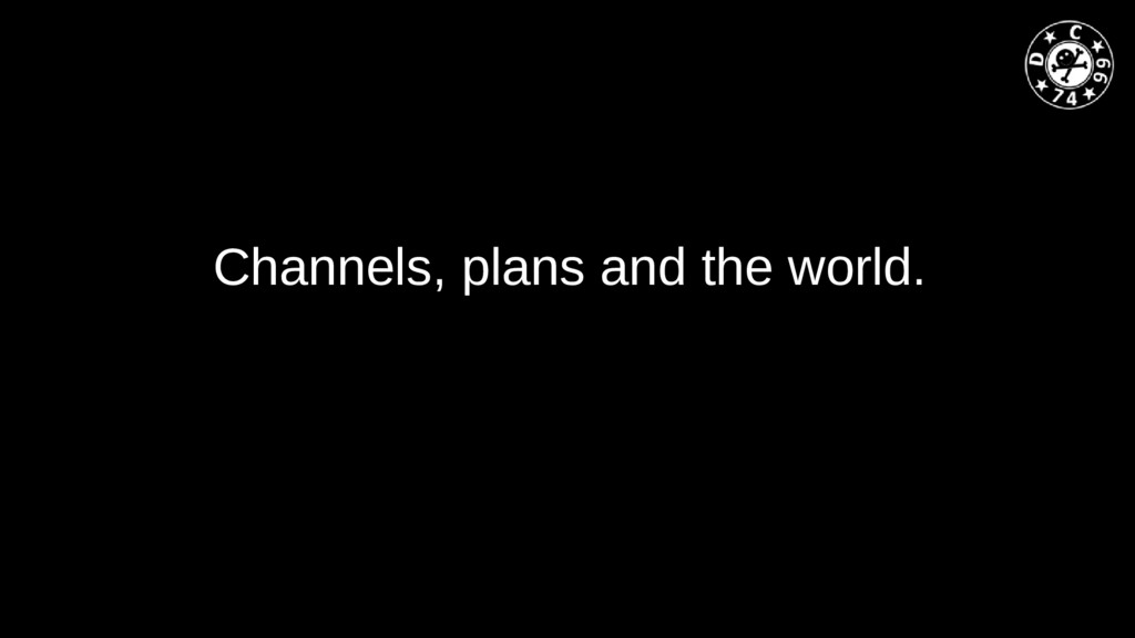 Channels, plans and the world.