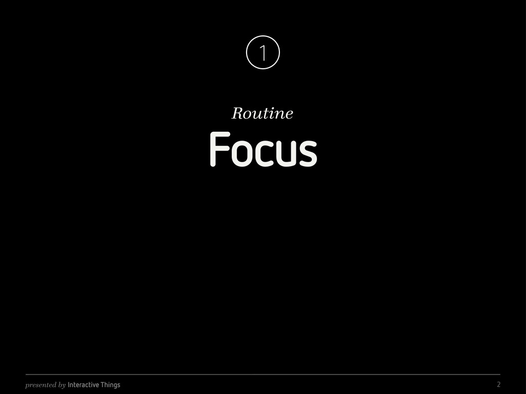 presented by Interactive Things Routine 1 Focus...