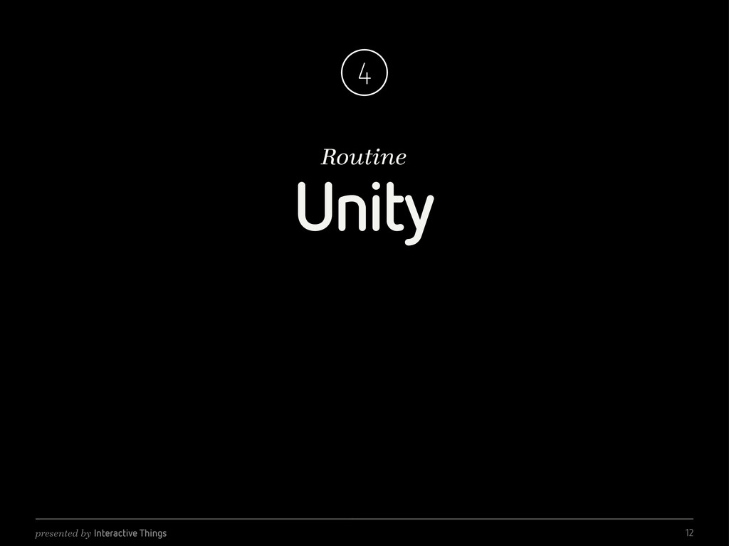 presented by Interactive Things Routine 4 Unity...