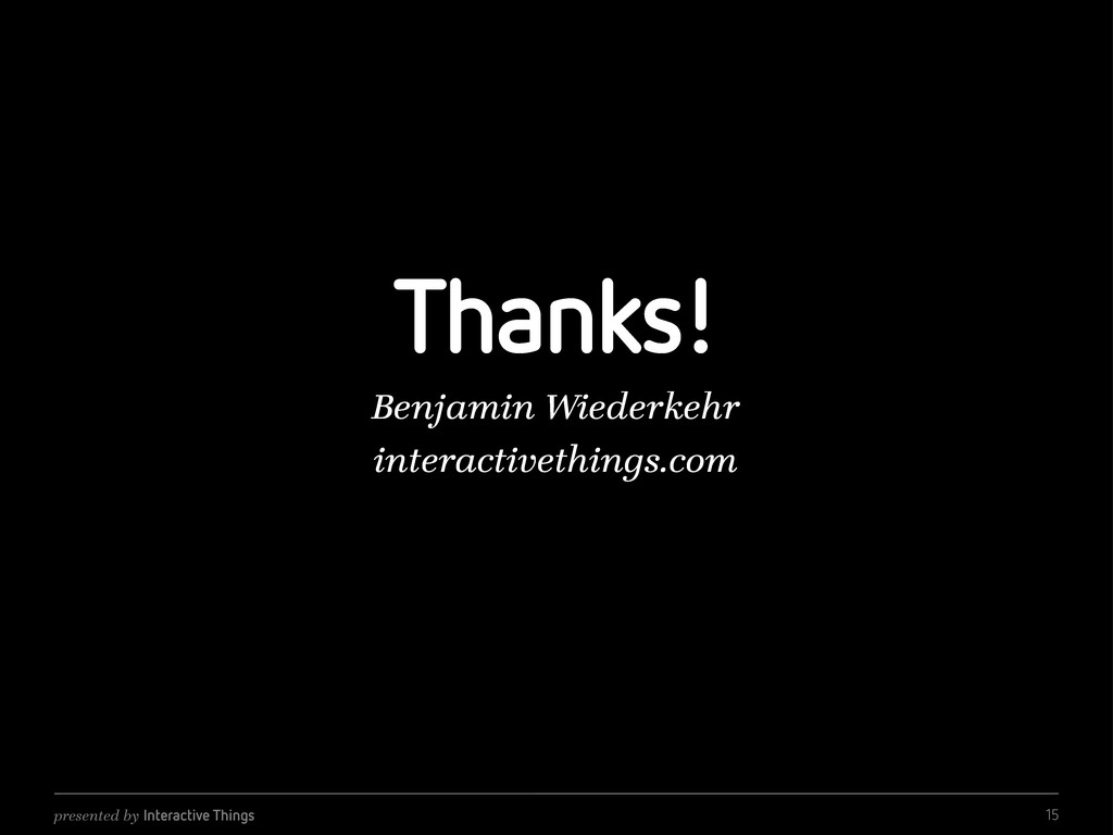 presented by Interactive Things Thanks! Benjami...