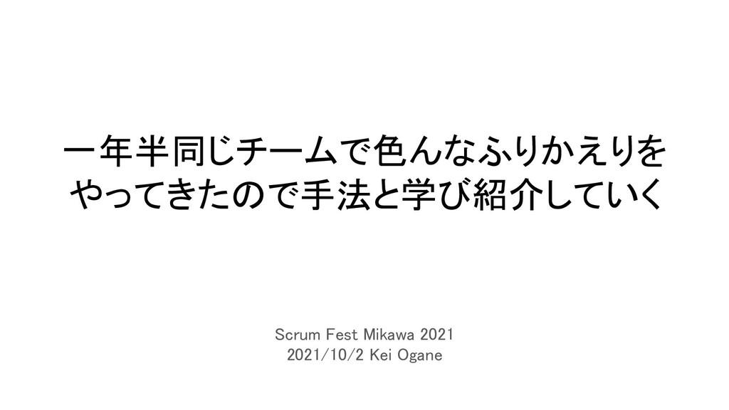 一年半同じチームで色んなふりかえりを やってきたので手法と学び紹介していく Scrum Fe...