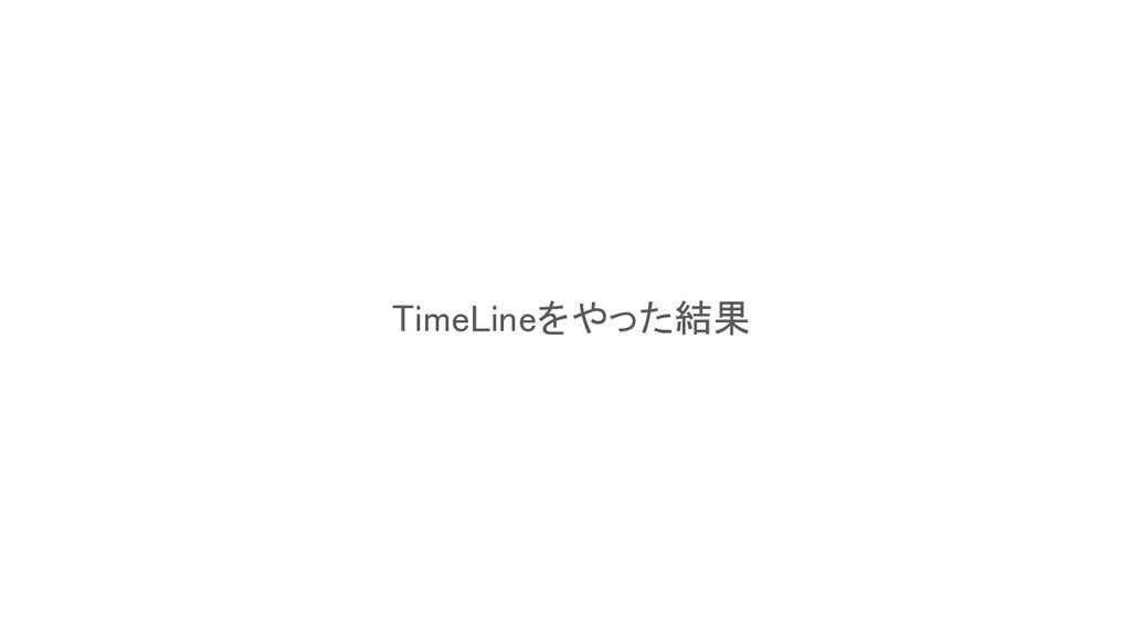 TimeLineをやった結果
