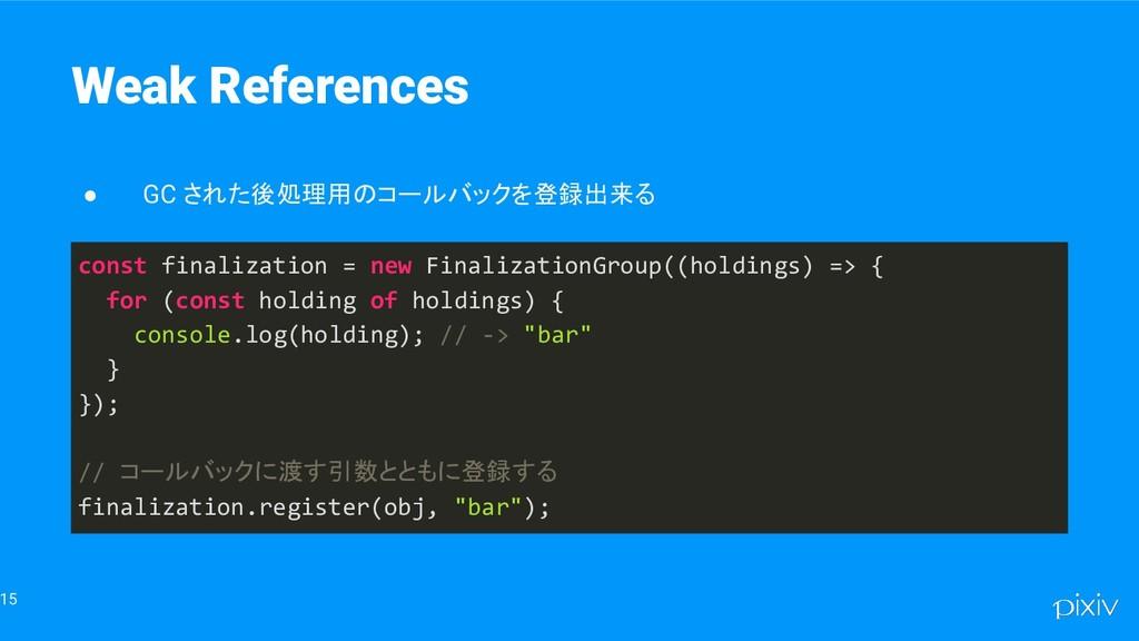 15 Weak References ● GC された後処理用のコールバックを登録出来る co...