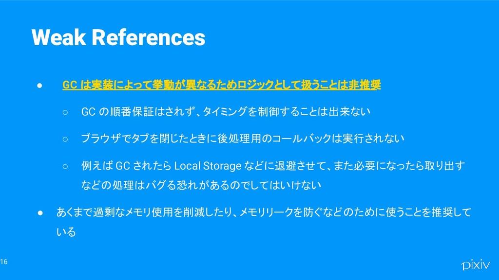 16 Weak References ● GC は実装によって挙動が異なるためロジックとして扱...