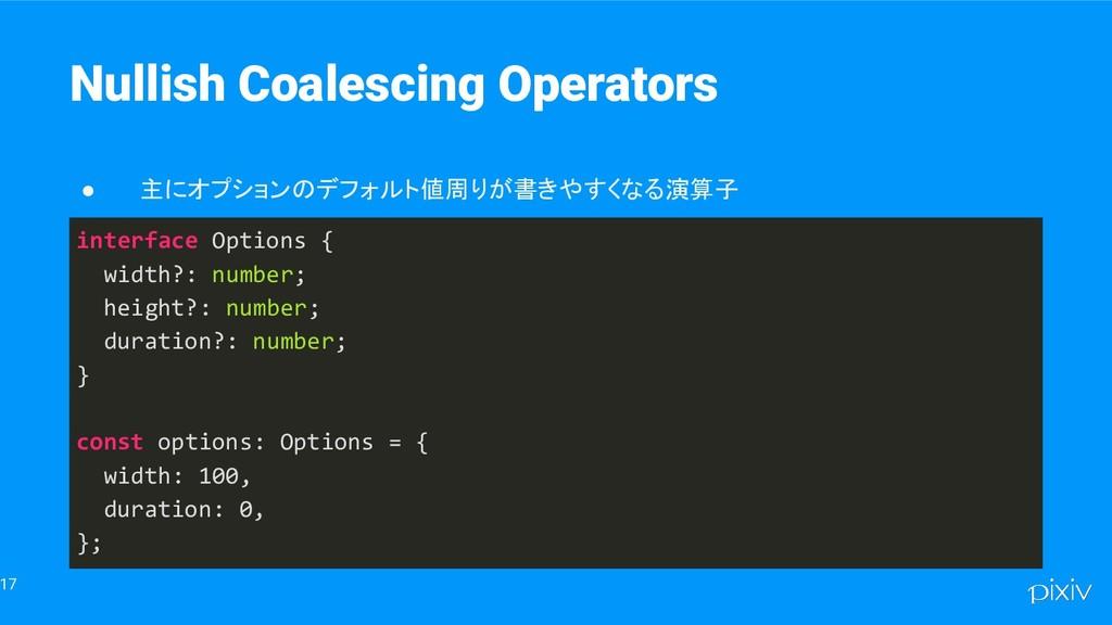 17 Nullish Coalescing Operators ● 主にオプションのデフォルト...