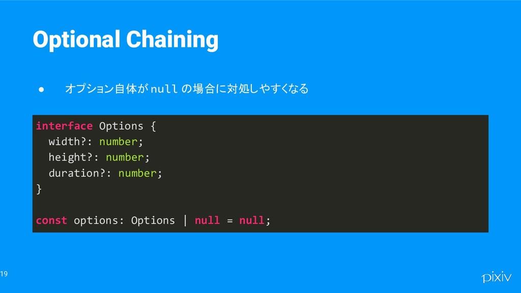 19 Optional Chaining ● オプション自体が null の場合に対処しやすく...