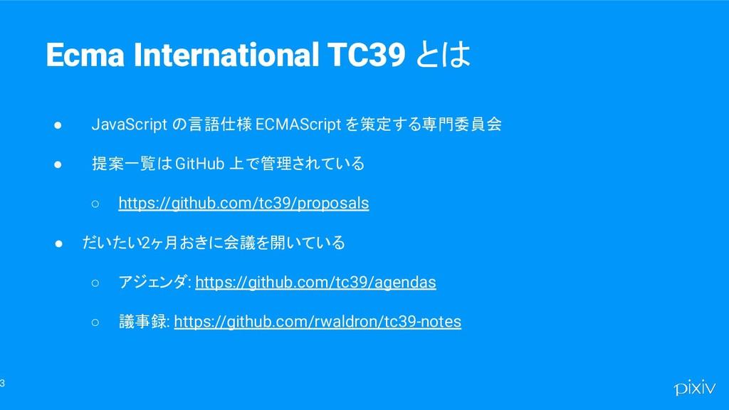 3 Ecma International TC39 とは ● JavaScript の言語仕様...
