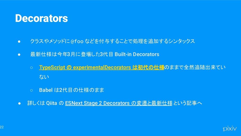 22 Decorators ● クラスやメソッドに @foo などを付与することで処理を追加す...