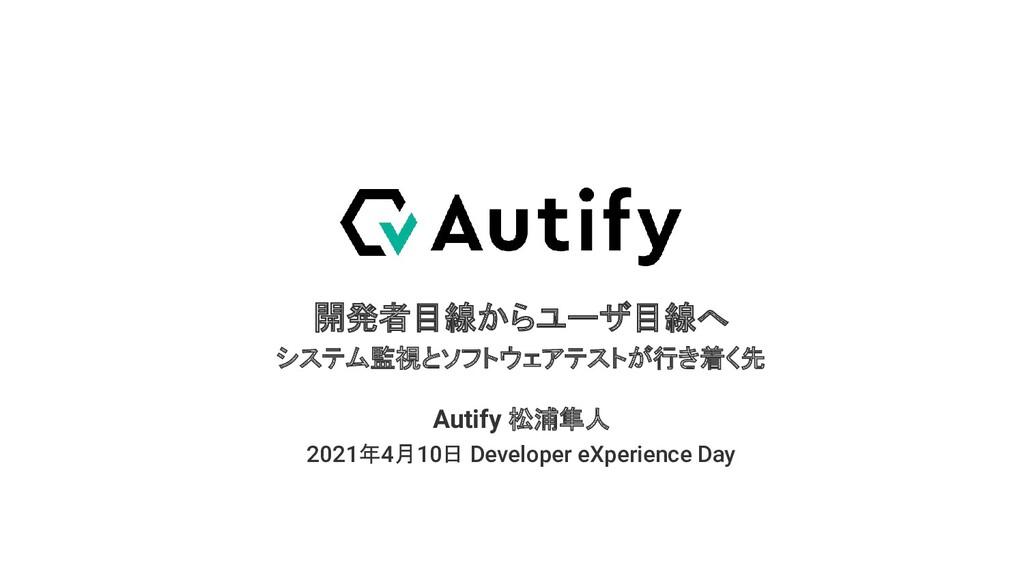 開発者目線からユーザ目線へ システム監視とソフトウェアテストが行き着く先 2021年4月10日...