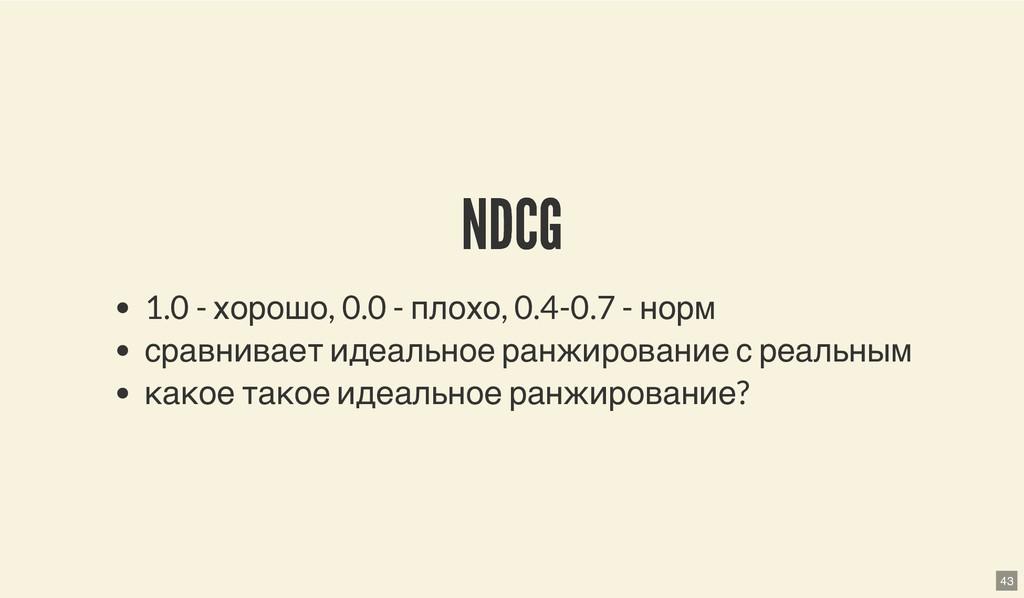 NDCG NDCG 1.0 - хорошо, 0.0 - плохо, 0.4-0.7 - ...
