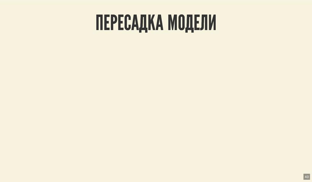 ПЕРЕСАДКА МОДЕЛИ ПЕРЕСАДКА МОДЕЛИ 40