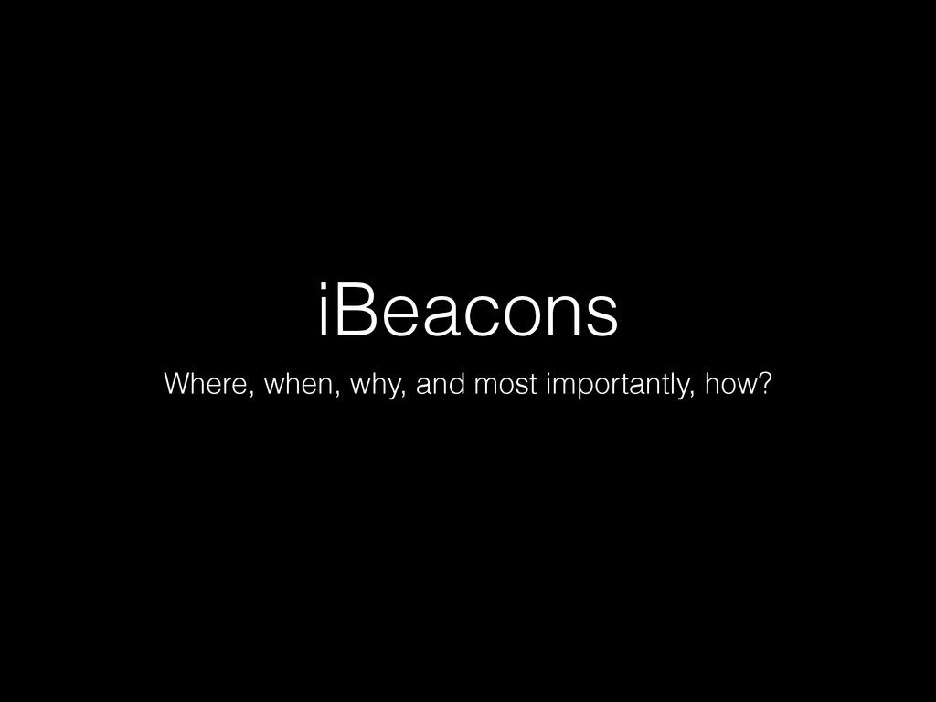 iBeacons Where, when, why, and most importantly...