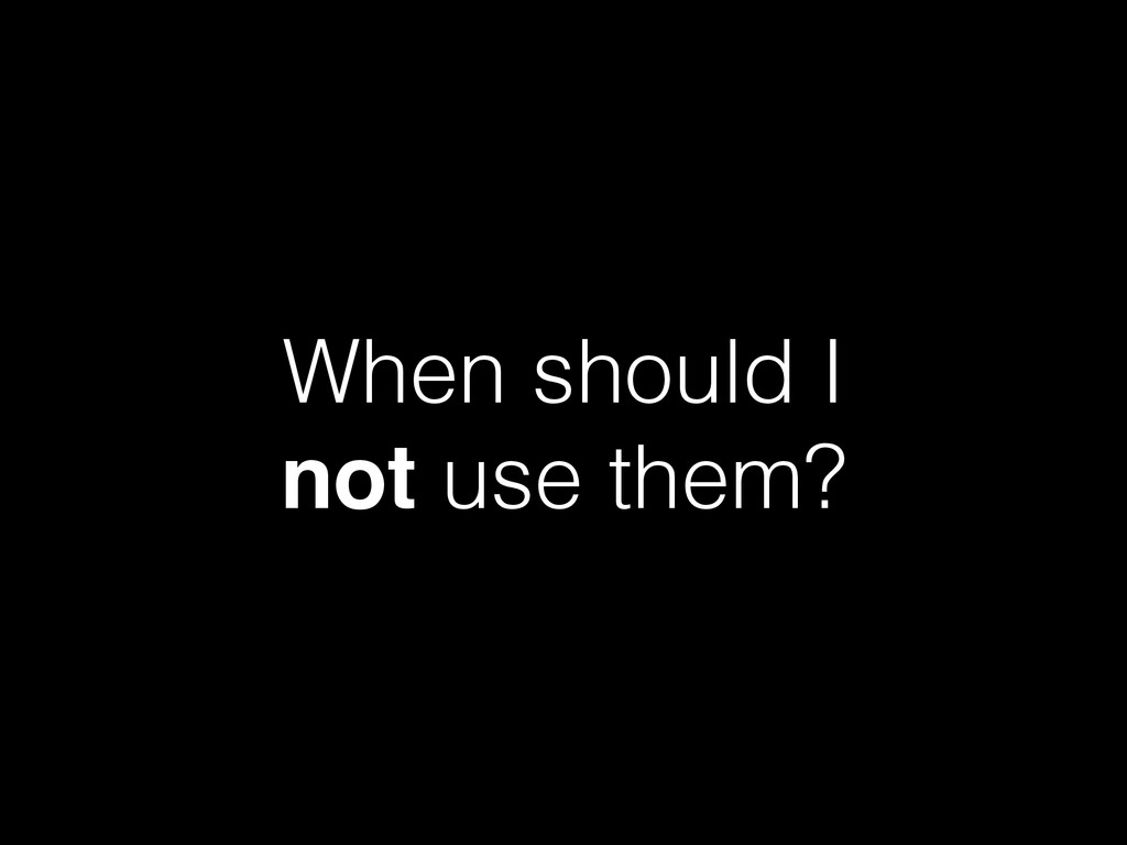 When should I not use them?