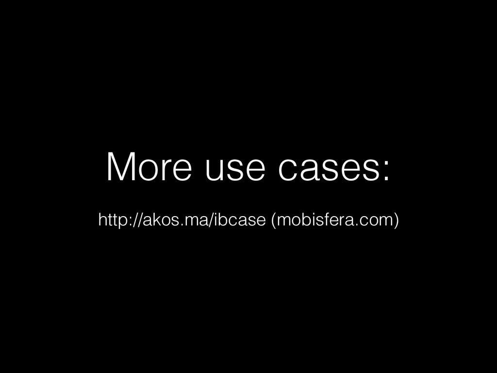 More use cases: http://akos.ma/ibcase (mobisfer...