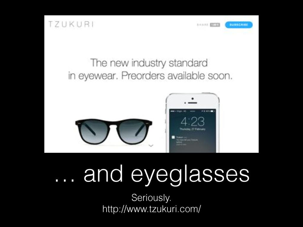 … and eyeglasses Seriously. http://www.tzukuri....