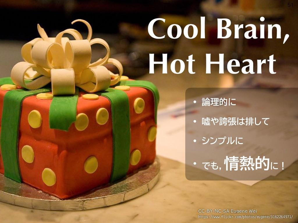 Cool Brain, Hot Heart • 論理的に • 嘘や誇張は排して • シンプルに...