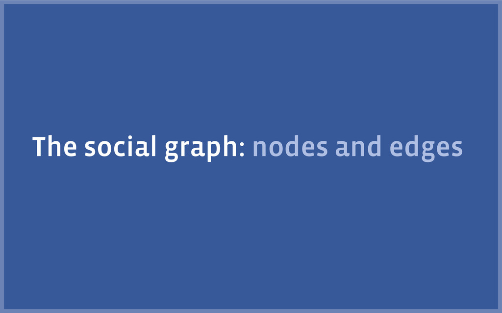 The social graph: nodes and edges
