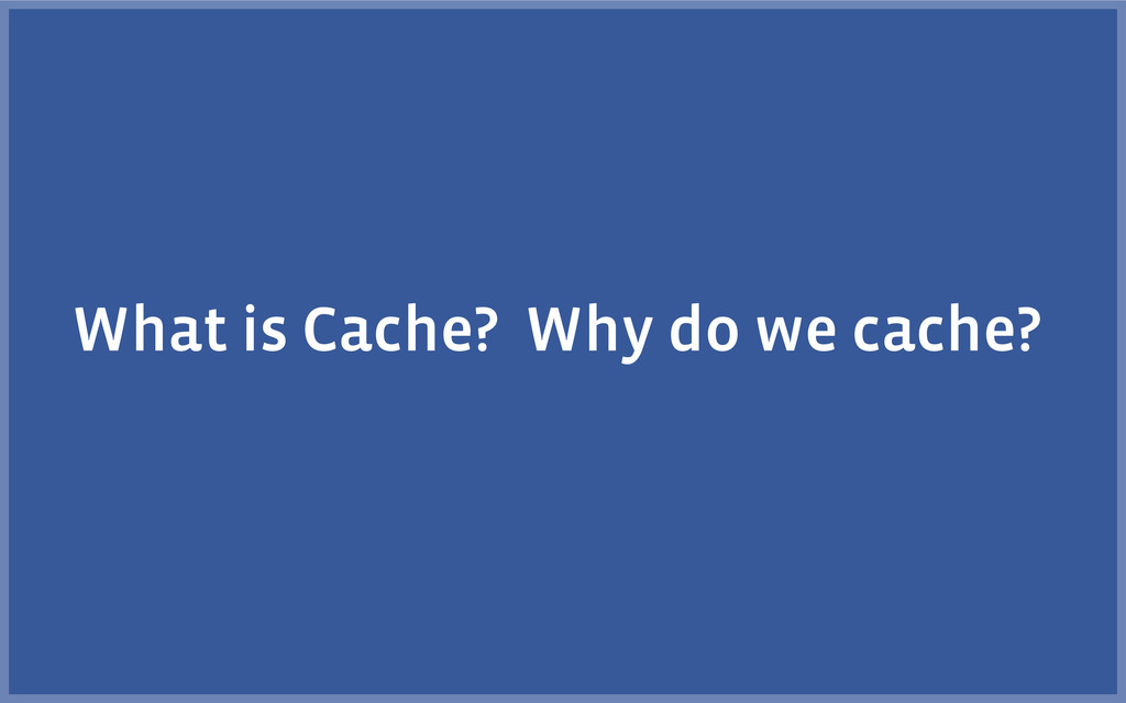 What is Cache? Why do we cache?