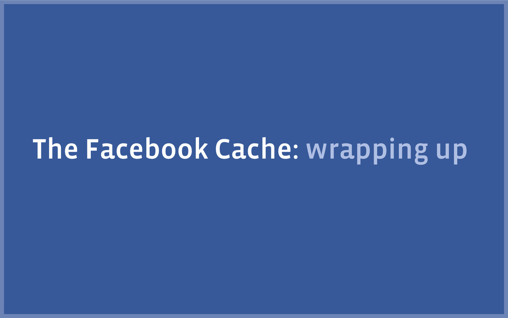 The Facebook Cache: wrapping up