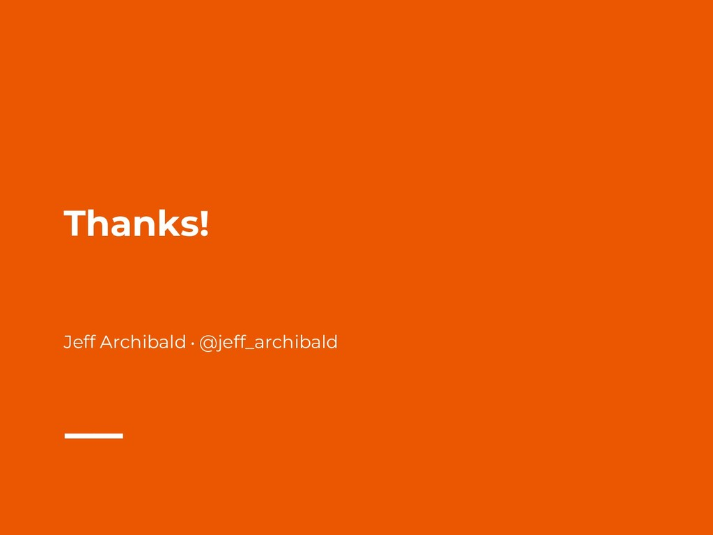 Thanks! Jeff Archibald • @jeff_archibald