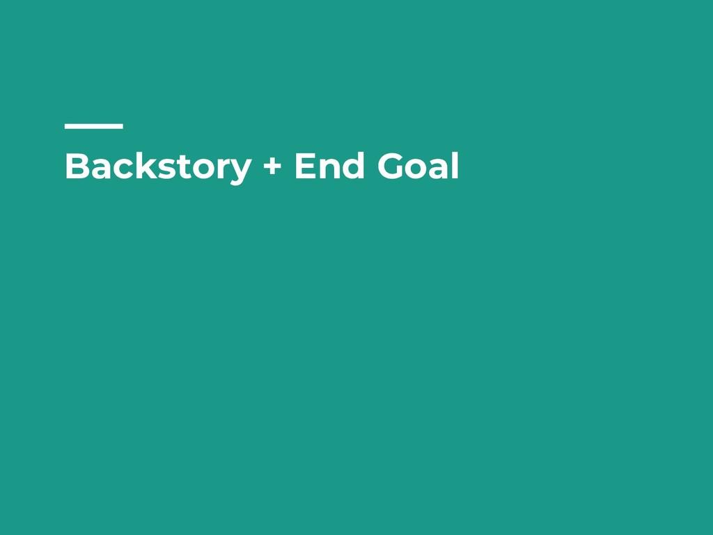 Backstory + End Goal