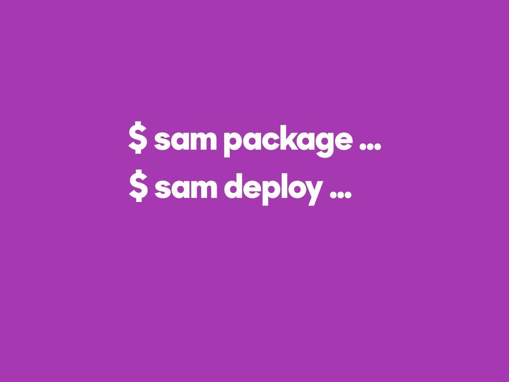 $ sam package … $ sam deploy …