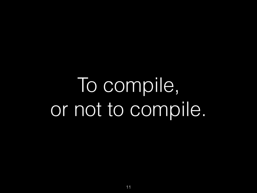 To compile, or not to compile. 11