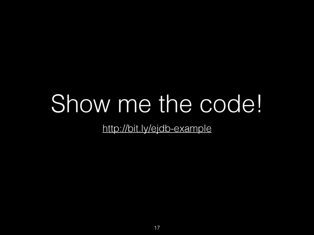 Show me the code! http://bit.ly/ejdb-example 17