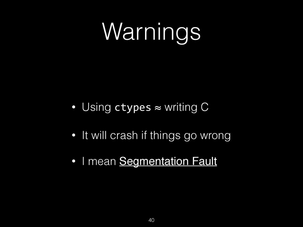 Warnings • Using ctypes ≈ writing C • It will c...