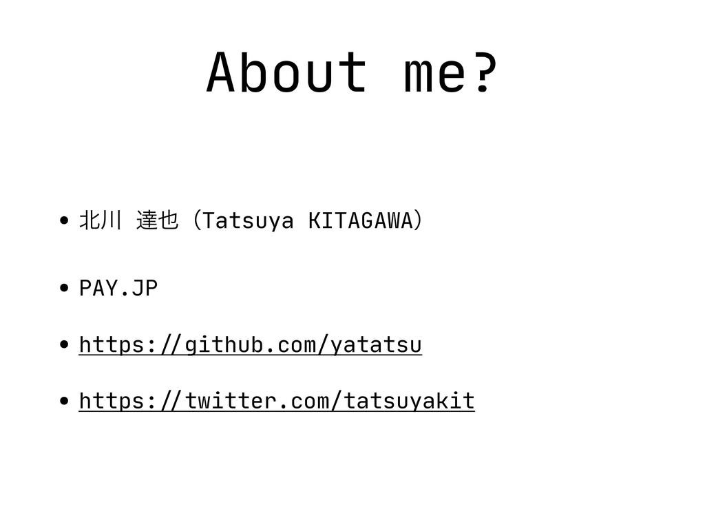 About me? •  ୡʢTatsuya KITAGAWAʣ  • PAY.JP  ...