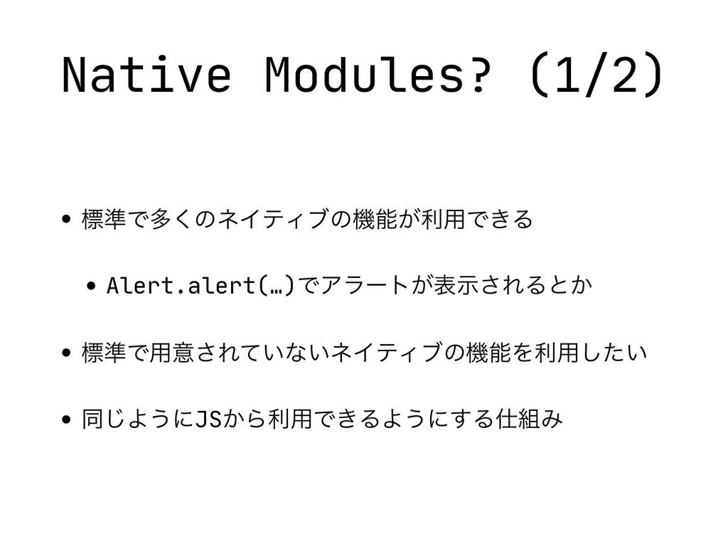 Native Modules? (1/2) • ඪ४Ͱଟ͘ͷωΠςΟϒͷػ͕ར༻Ͱ͖Δ  •...