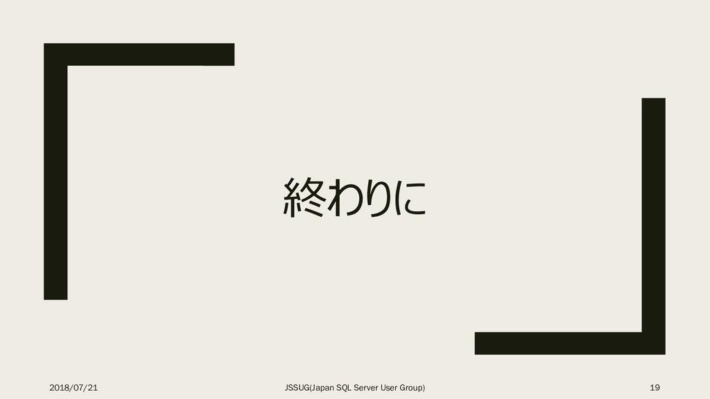 終わりに 2018/07/21 JSSUG(Japan SQL Server User Gro...