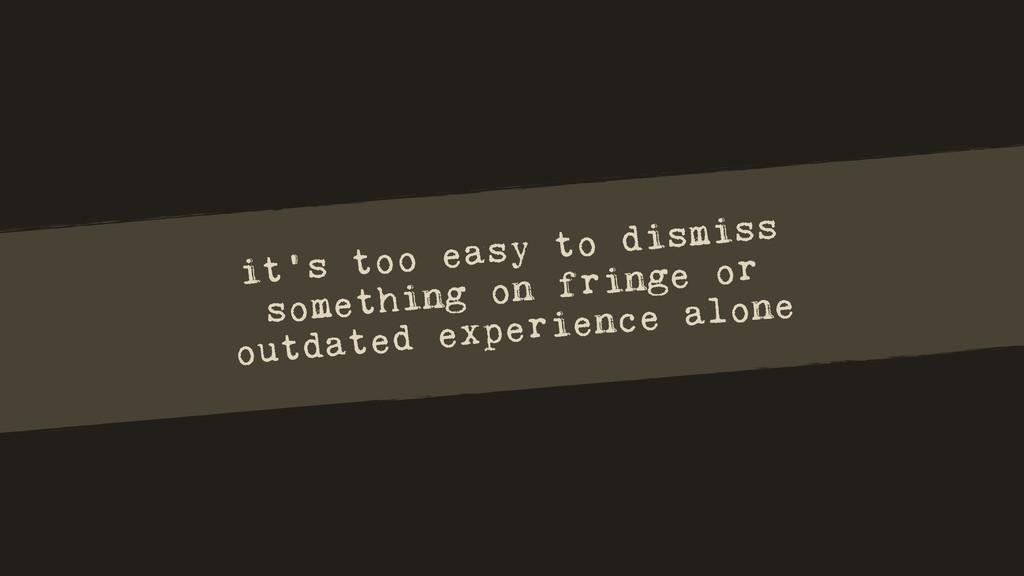 it's too easy to dismiss something on fringe or...