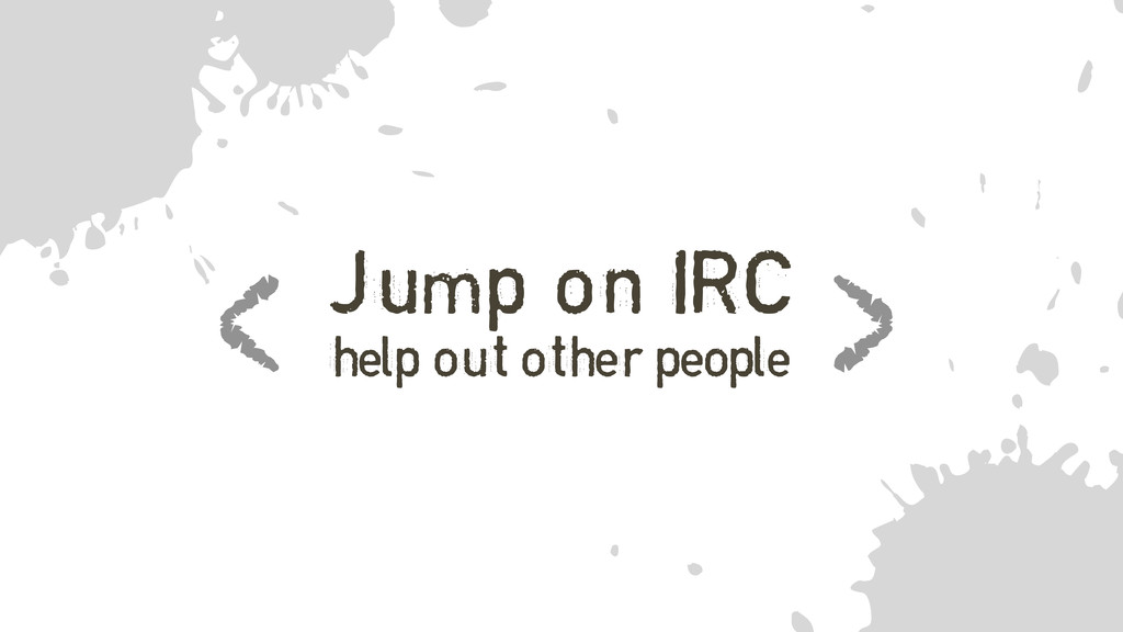 f Jump on IRC help out other people < >