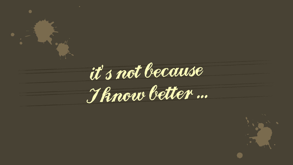 it's not because I know better ... ∆ Ò