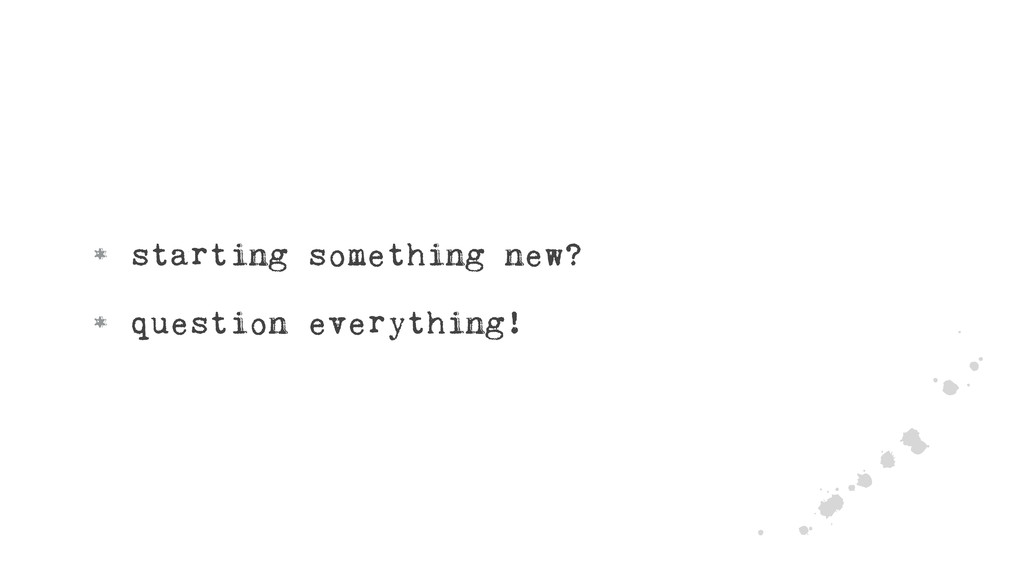• starting something new? • question everything...