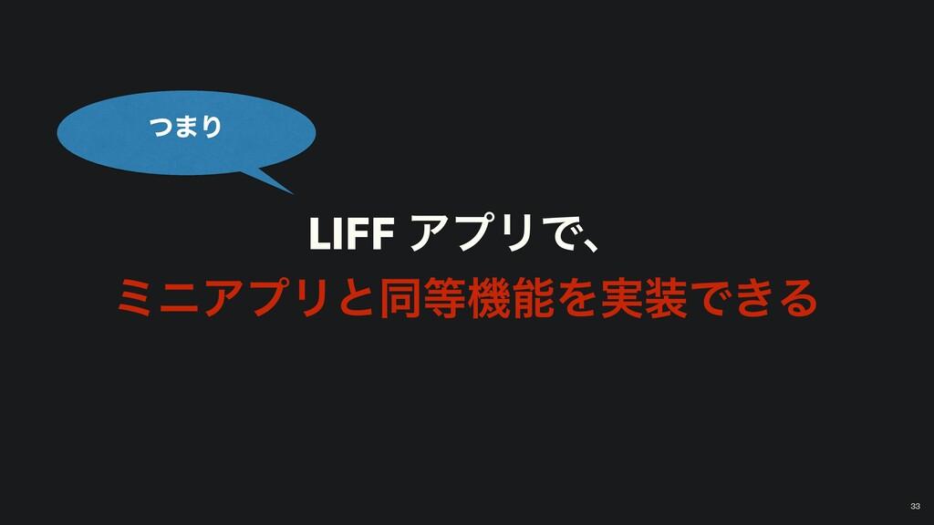 LIFF ΞϓϦͰɺ ϛχΞϓϦͱಉػΛ࣮Ͱ͖Δ ͭ·Γ 33