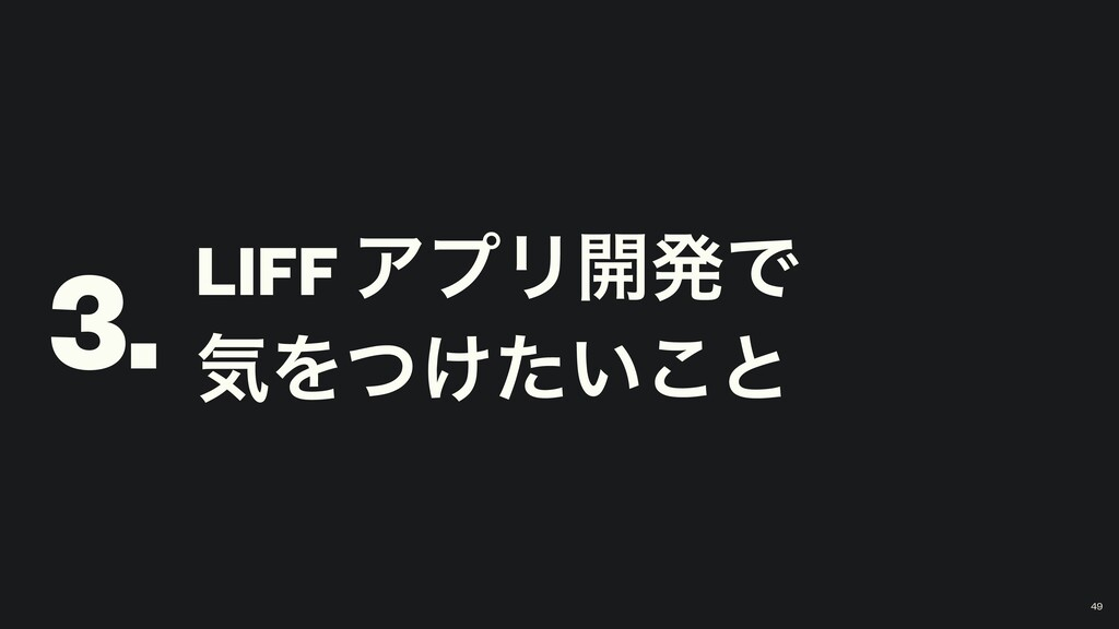 LIFF ΞϓϦ։ൃͰ ؾΛ͚͍ͭͨ͜ͱ 3. 49